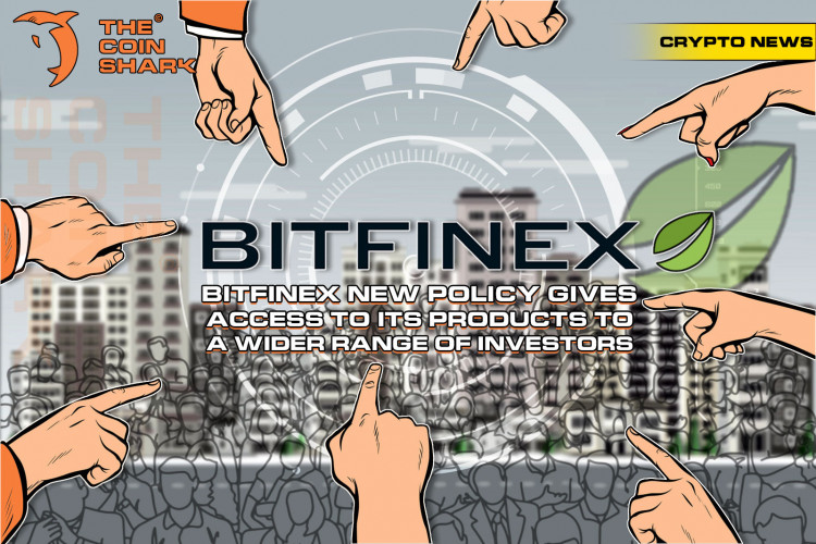Bitfinex New Policy Gives Access to Its Products to a Wider Range of Investors